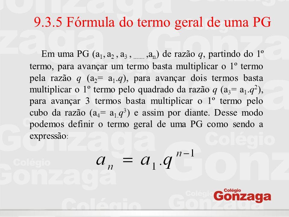 9.3.5 Fórmula do termo geral de uma PG Em uma PG (a 1, a 2, a 3,.......,a n ) de razão q, partindo do 1º termo, para avançar um termo basta multiplica
