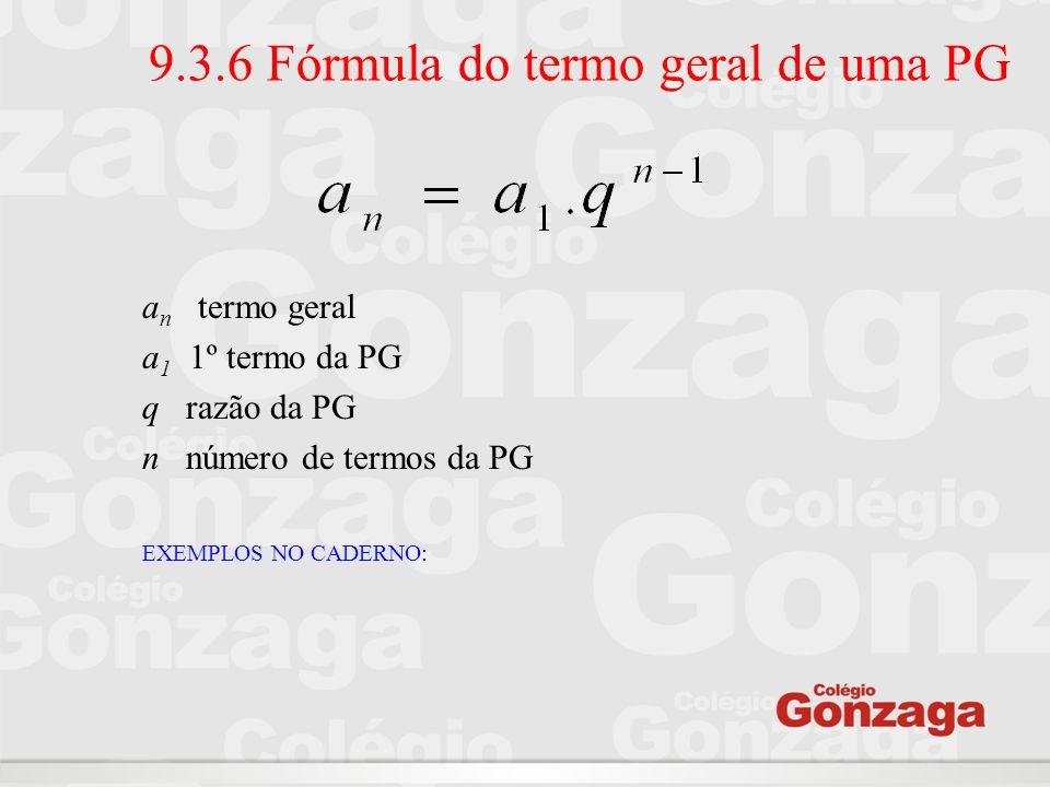 9.3.6 Fórmula do termo geral de uma PG a n termo geral a 1 1º termo da PG q razão da PG n número de termos da PG EXEMPLOS NO CADERNO: