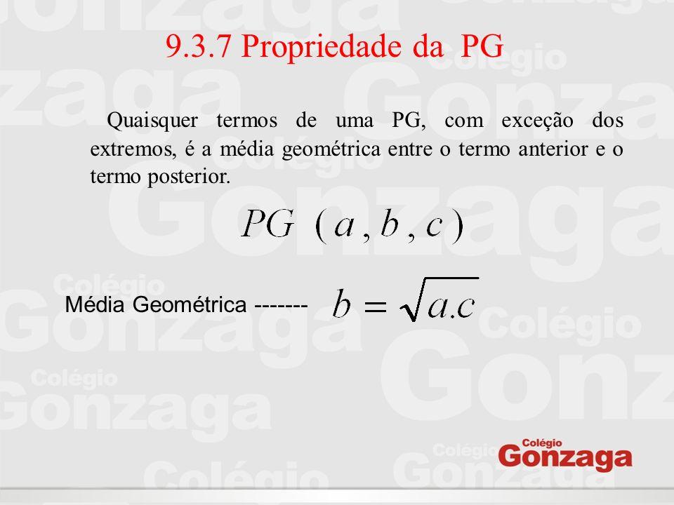 9.3.7 Propriedade da PG Quaisquer termos de uma PG, com exceção dos extremos, é a média geométrica entre o termo anterior e o termo posterior. Média G