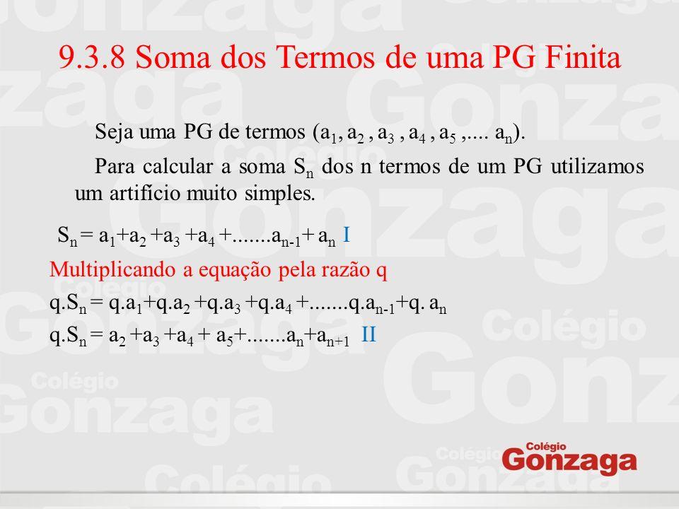 9.3.8 Soma dos Termos de uma PG Finita Seja uma PG de termos (a 1, a 2, a 3, a 4, a 5,.... a n ). Para calcular a soma S n dos n termos de um PG utili