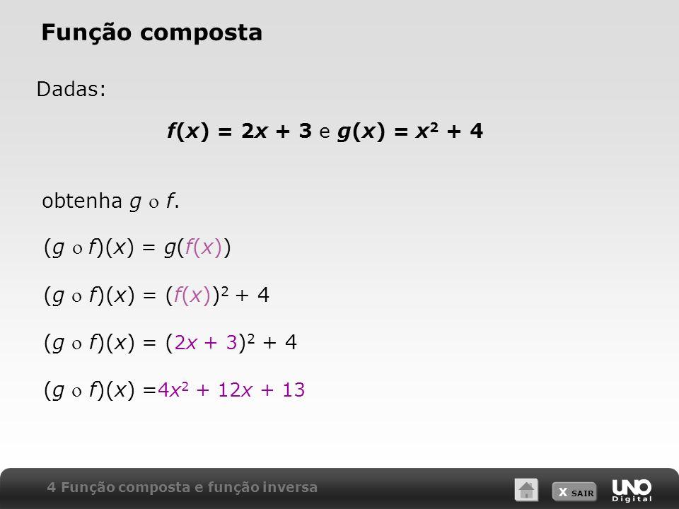X SAIR Dadas: (g f)(x) = g(f(x)) (g f)(x) = (f(x)) 2 + 4 (g f)(x) = ( 2x + 3 ) 2 + 4 (g f)(x) = 4x 2 + 12x + 13 Função composta f(x) = 2x + 3 e g(x) =
