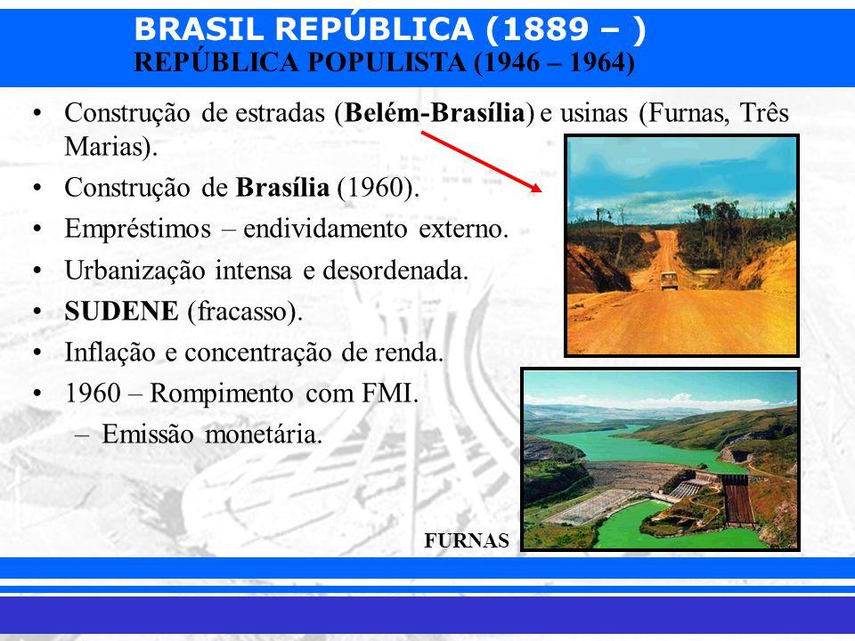 BRASIL REPÚBLICA (1889 – ) Prof. Iair iair@pop.com.br REPÚBLICA POPULISTA (1946 – 1964) Construção de estradas (Belém-Brasília) e usinas (Furnas, Três
