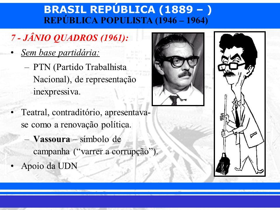 BRASIL REPÚBLICA (1889 – ) Prof. Iair iair@pop.com.br REPÚBLICA POPULISTA (1946 – 1964) 7 - JÂNIO QUADROS (1961): Sem base partidária: –PTN (Partido T