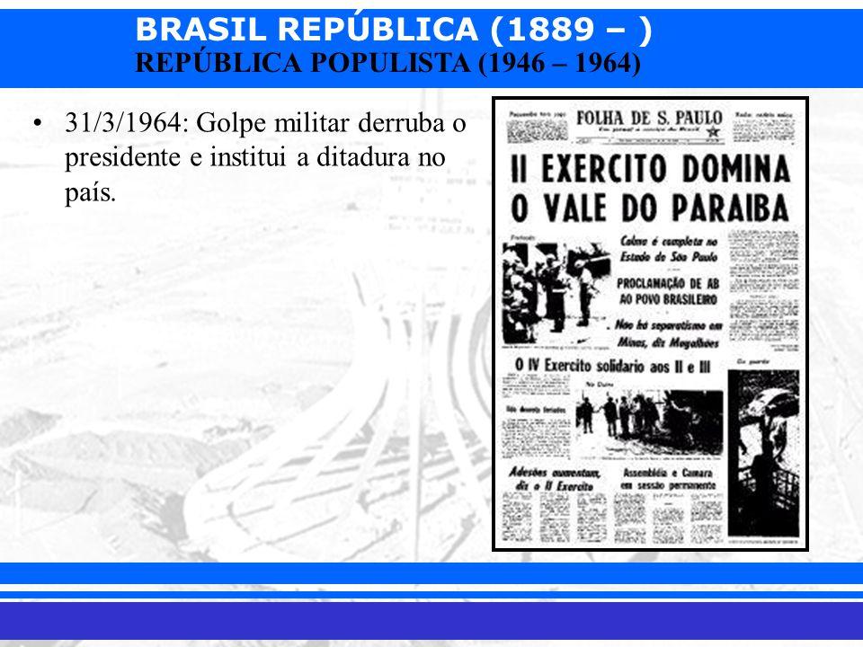 BRASIL REPÚBLICA (1889 – ) Prof. Iair iair@pop.com.br REPÚBLICA POPULISTA (1946 – 1964) 31/3/1964: Golpe militar derruba o presidente e institui a dit