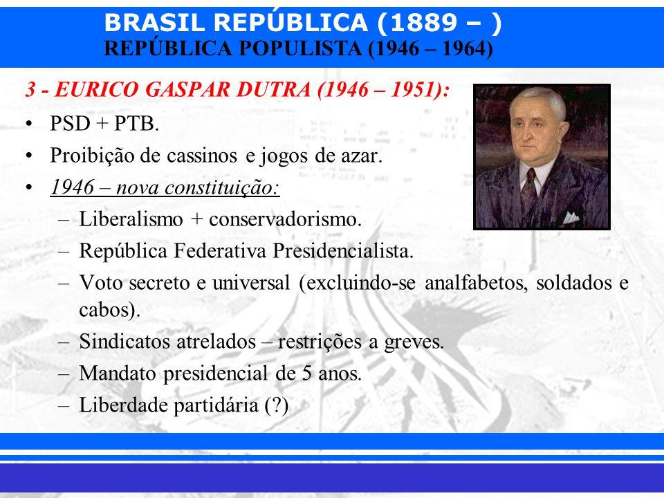 BRASIL REPÚBLICA (1889 – ) Prof. Iair iair@pop.com.br REPÚBLICA POPULISTA (1946 – 1964) 3 - EURICO GASPAR DUTRA (1946 – 1951): PSD + PTB. Proibição de