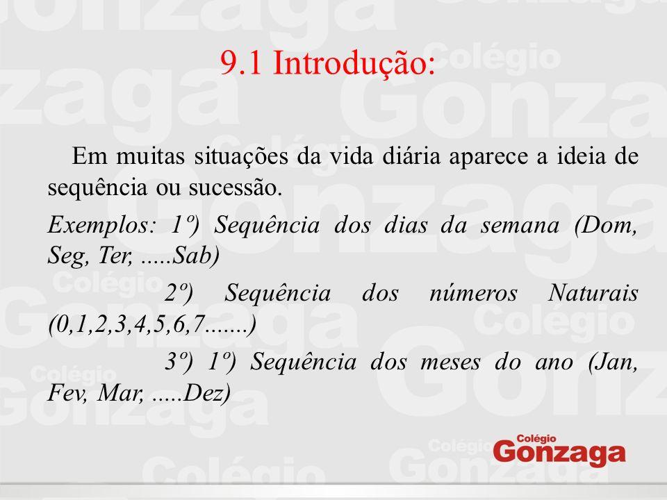 9.1 Introdução: Em muitas situações da vida diária aparece a ideia de sequência ou sucessão. Exemplos: 1º) Sequência dos dias da semana (Dom, Seg, Ter