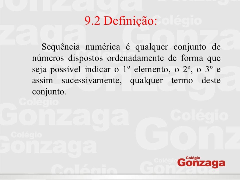 9.2 Definição: Sequência numérica é qualquer conjunto de números dispostos ordenadamente de forma que seja possível indicar o 1º elemento, o 2º, o 3º