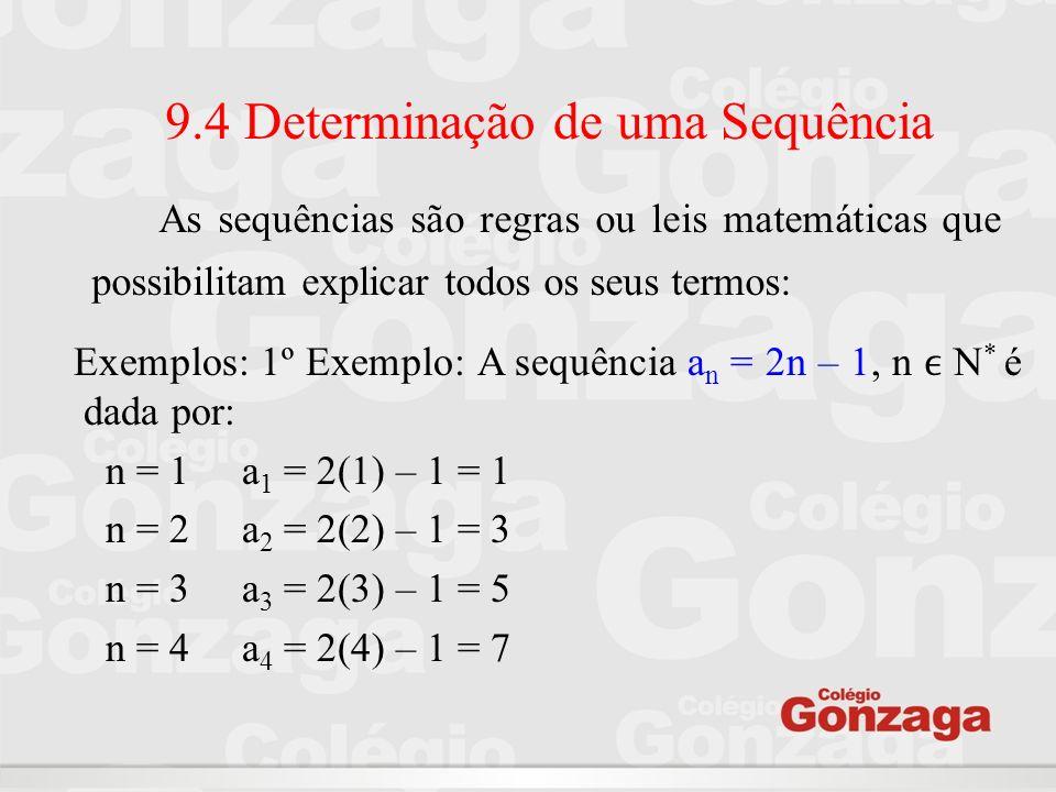 9.4 Determinação de uma Sequência 2º Exemplo: Determinar o termo geral da sequência dos números quadrados perfeitos (1,4,9, 16, 25...): a 1 = 1 para n = 1 a 2 = 4 para n = 2 portanto a n = n 2 a 3 = 9 para n = 3 a 4 = 16 para n = 4