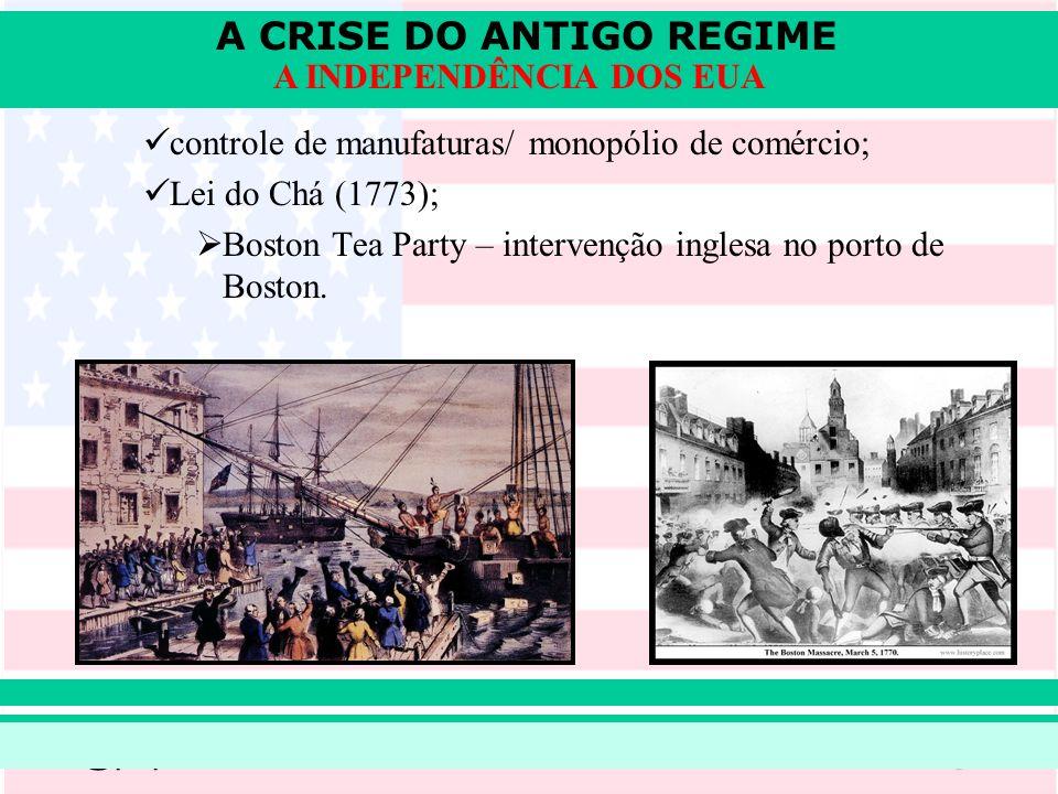 A CRISE DO ANTIGO REGIME Prof. Iair iair@pop.com.br A INDEPENDÊNCIA DOS EUA controle de manufaturas/ monopólio de comércio; Lei do Chá (1773); Boston