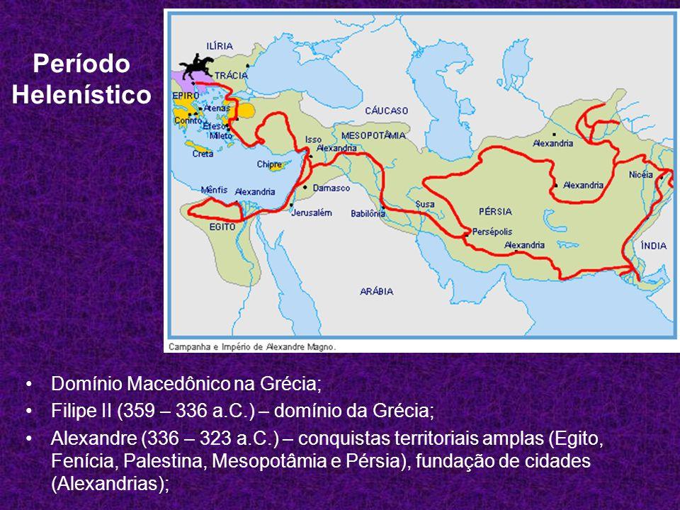 Período Helenístico Domínio Macedônico na Grécia; Filipe II (359 – 336 a.C.) – domínio da Grécia; Alexandre (336 – 323 a.C.) – conquistas territoriais