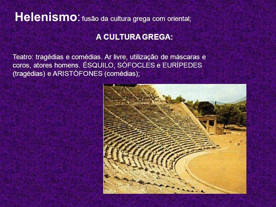 Helenismo: fusão da cultura grega com oriental; A CULTURA GREGA: Teatro: tragédias e comédias. Ar livre, utilização de máscaras e coros, atores homens