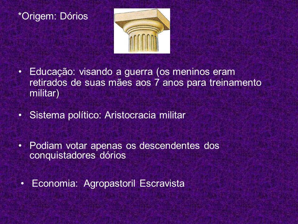 *Origem: Dórios Educação: visando a guerra (os meninos eram retirados de suas mães aos 7 anos para treinamento militar) Sistema político: Aristocracia