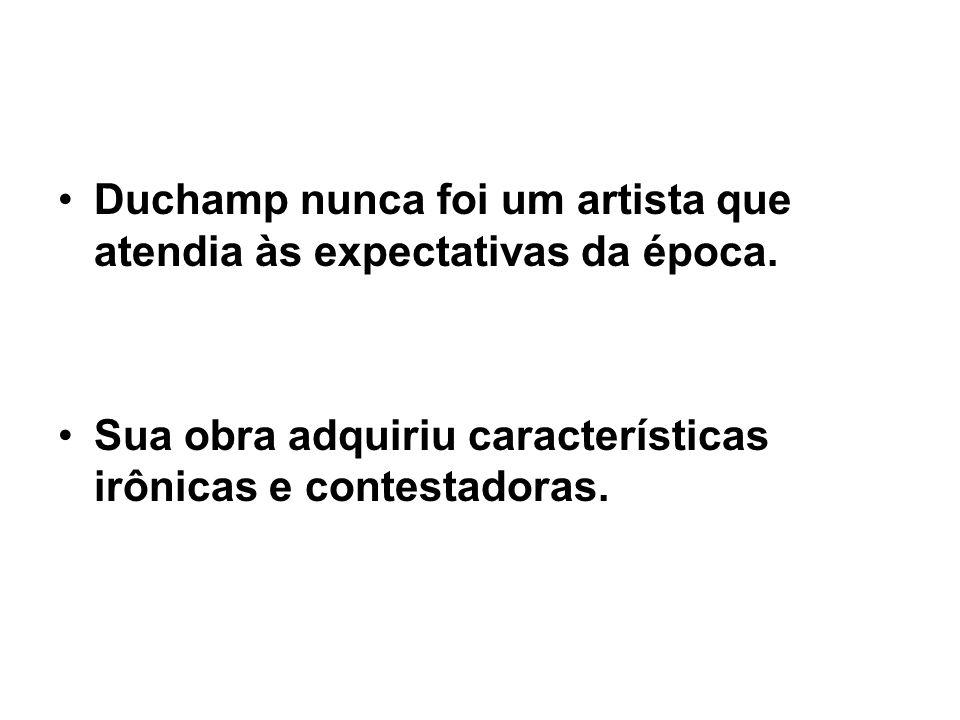 Duchamp nunca foi um artista que atendia às expectativas da época. Sua obra adquiriu características irônicas e contestadoras.
