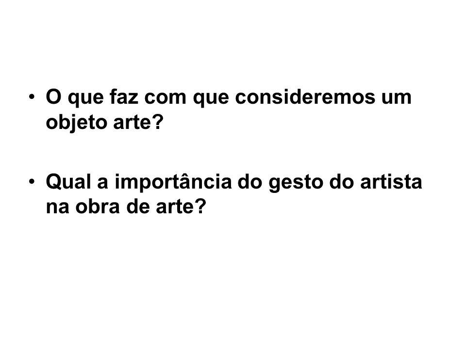 O que faz com que consideremos um objeto arte? Qual a importância do gesto do artista na obra de arte?