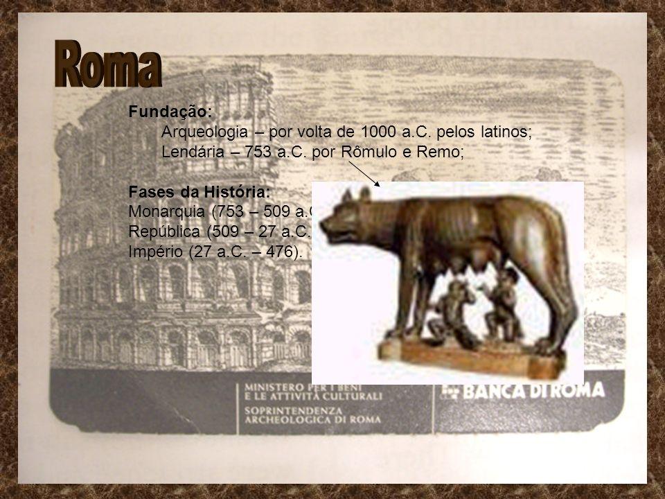 Fundação: Arqueologia – por volta de 1000 a.C. pelos latinos; Lendária – 753 a.C. por Rômulo e Remo; Fases da História: Monarquia (753 – 509 a.C.); Re