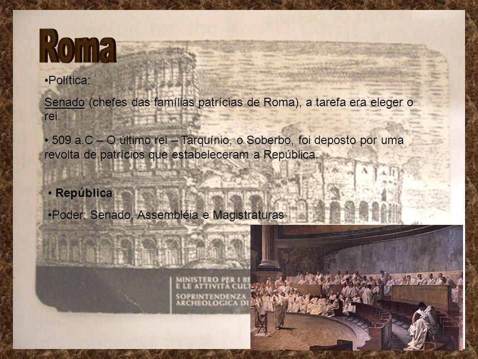 Política: Senado (chefes das famílias patrícias de Roma), a tarefa era eleger o rei. 509 a.C – O último rei – Tarquínio, o Soberbo, foi deposto por um