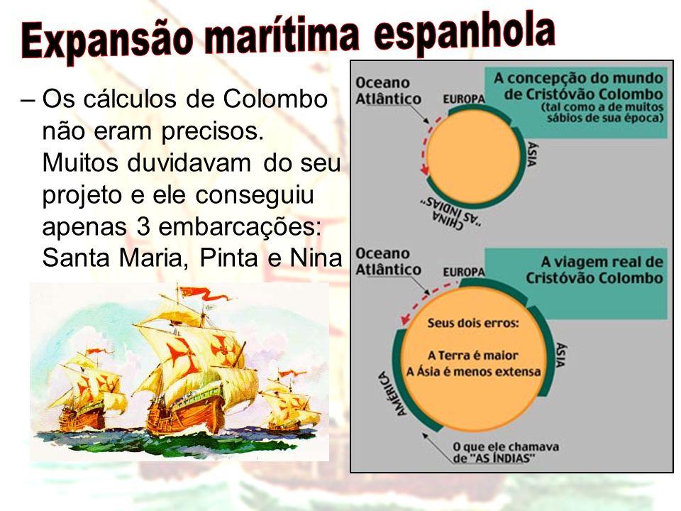 –Os cálculos de Colombo não eram precisos. Muitos duvidavam do seu projeto e ele conseguiu apenas 3 embarcações: Santa Maria, Pinta e Nina
