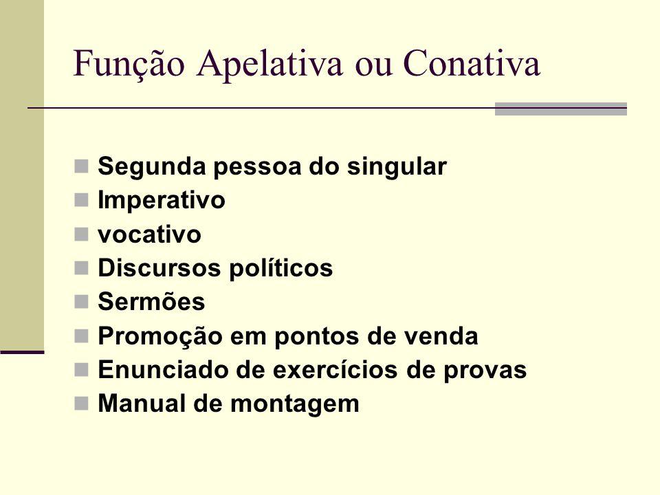Função Apelativa ou Conativa Segunda pessoa do singular Imperativo vocativo Discursos políticos Sermões Promoção em pontos de venda Enunciado de exerc