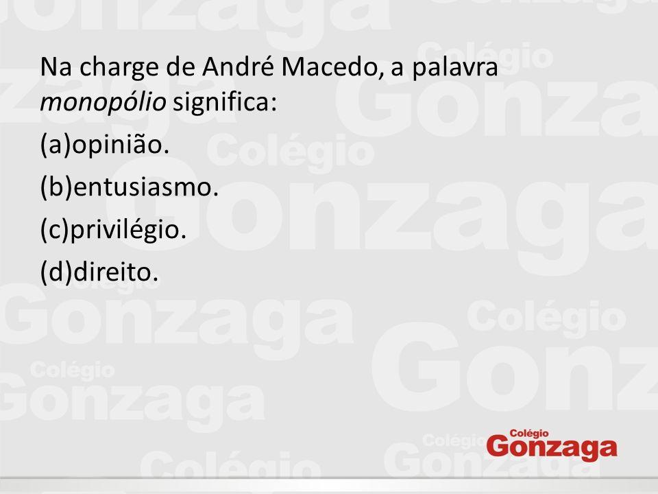 Na charge de André Macedo, a palavra monopólio significa: (a)opinião. (b)entusiasmo. (c)privilégio. (d)direito.