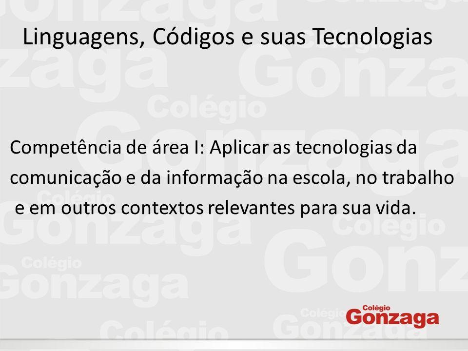 Linguagens, Códigos e suas Tecnologias Competência de área I: Aplicar as tecnologias da comunicação e da informação na escola, no trabalho e em outros