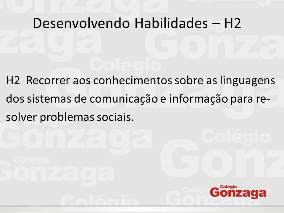Desenvolvendo Habilidades – H2 H2  Recorrer aos conhecimentos sobre as linguagens dos sistemas de comunicação e informação para re- solver problemas