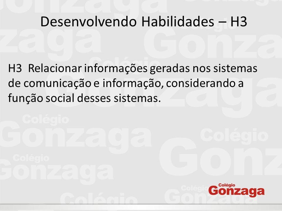Desenvolvendo Habilidades – H3 H3  Relacionar informações geradas nos sistemas de comunicação e informação, considerando a função social desses siste