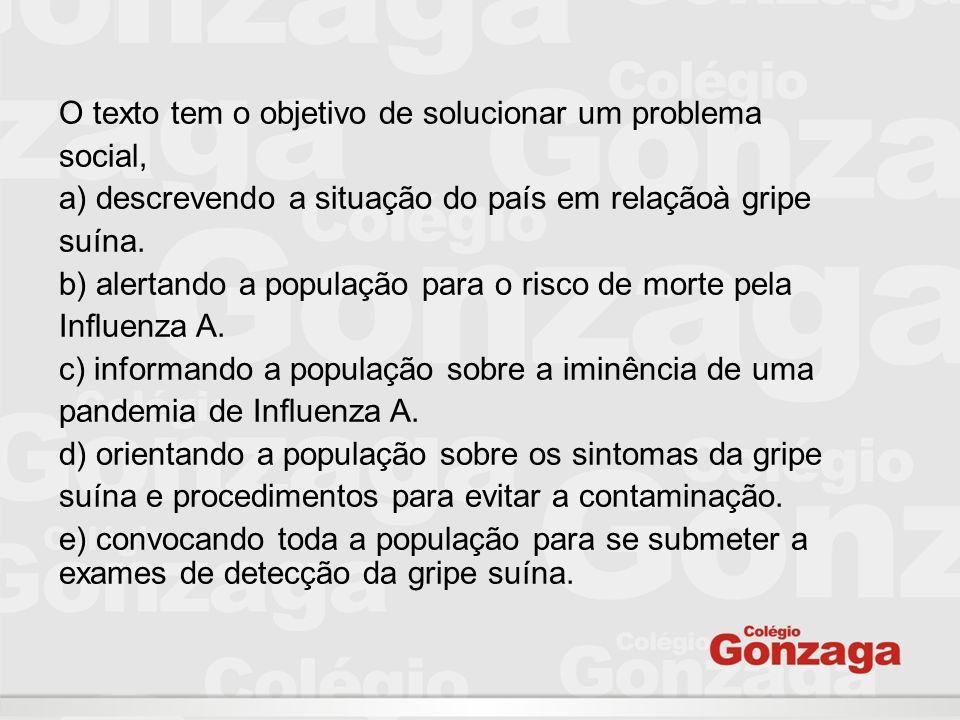 O texto tem o objetivo de solucionar um problema social, a) descrevendo a situação do país em relaçãoà gripe suína. b) alertando a população para o ri