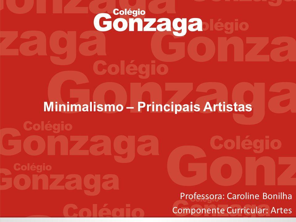 Minimalismo – Principais Artistas Professora: Caroline Bonilha Componente Curricular: Artes