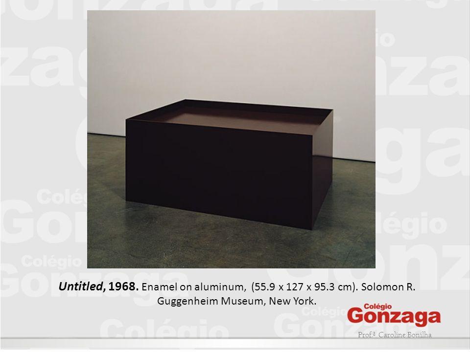 Prof.ª Caroline Bonilha Untitled, 1968. Enamel on aluminum, (55.9 x 127 x 95.3 cm). Solomon R. Guggenheim Museum, New York.