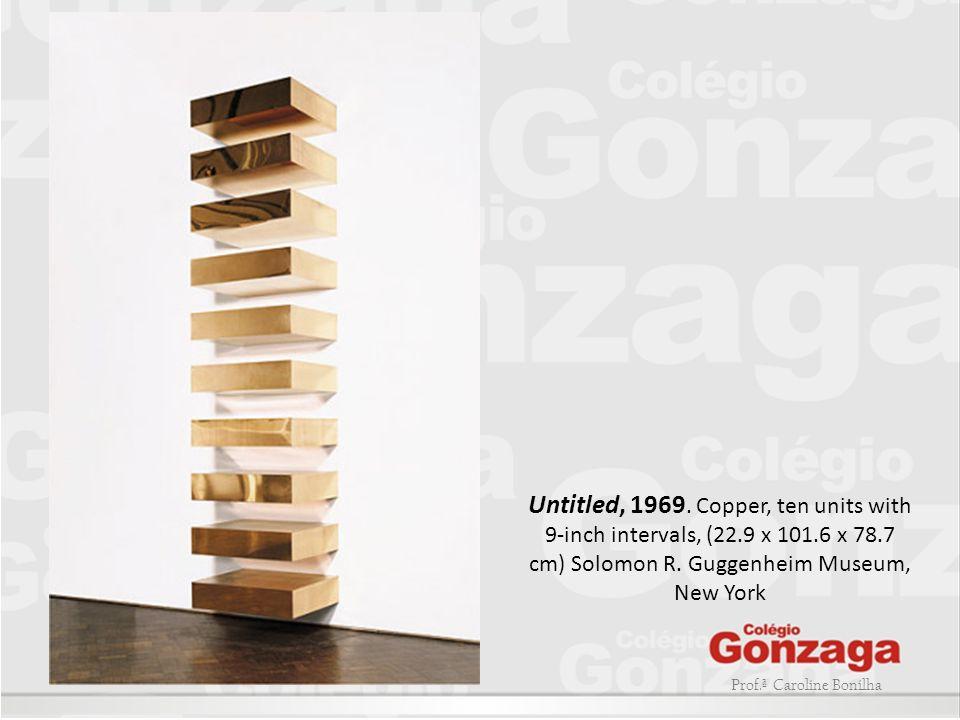 Prof.ª Caroline Bonilha Untitled, 1969. Copper, ten units with 9-inch intervals, (22.9 x 101.6 x 78.7 cm) Solomon R. Guggenheim Museum, New York