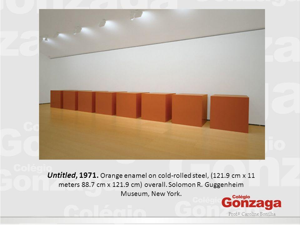 Prof.ª Caroline Bonilha Untitled, 1971. Orange enamel on cold-rolled steel, (121.9 cm x 11 meters 88.7 cm x 121.9 cm) overall. Solomon R. Guggenheim M