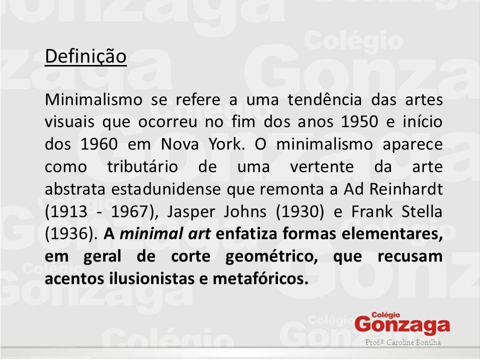 Prof.ª Caroline Bonilha Definição Minimalismo se refere a uma tendência das artes visuais que ocorreu no fim dos anos 1950 e início dos 1960 em Nova Y