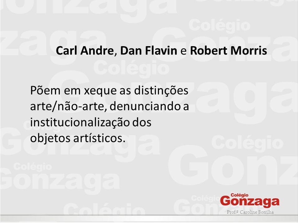 Prof.ª Caroline Bonilha Põem em xeque as distinções arte/não-arte, denunciando a institucionalização dos objetos artísticos. Carl Andre, Dan Flavin e