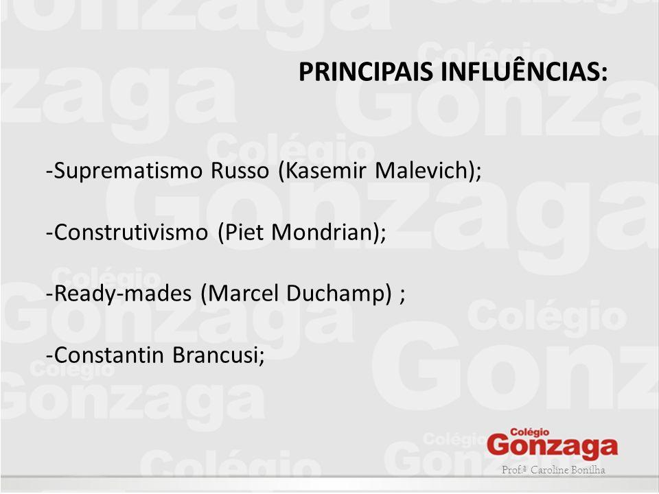 Prof.ª Caroline Bonilha PRINCIPAIS INFLUÊNCIAS: -Suprematismo Russo (Kasemir Malevich); -Construtivismo (Piet Mondrian); -Ready-mades (Marcel Duchamp)