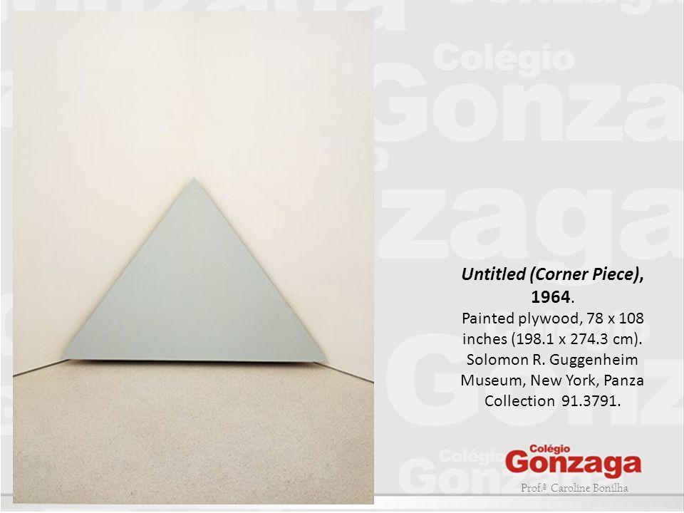 Prof.ª Caroline Bonilha Untitled (Corner Piece), 1964. Painted plywood, 78 x 108 inches (198.1 x 274.3 cm). Solomon R. Guggenheim Museum, New York, Pa