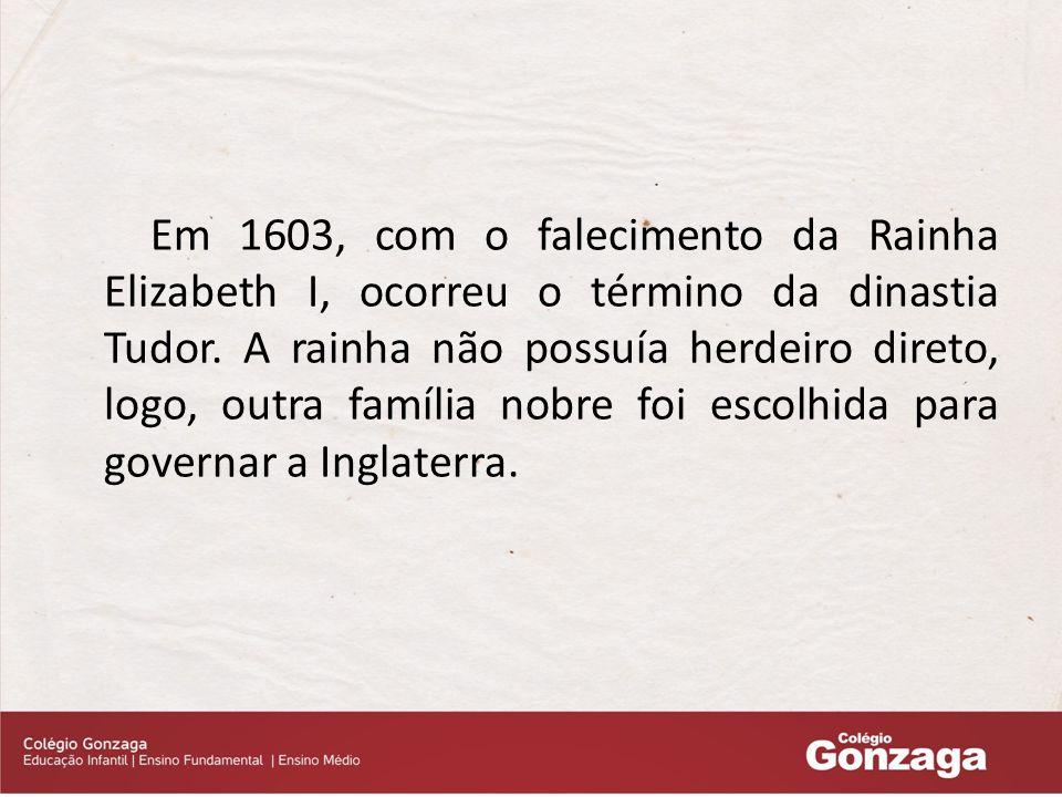 Em 1603, com o falecimento da Rainha Elizabeth I, ocorreu o término da dinastia Tudor.