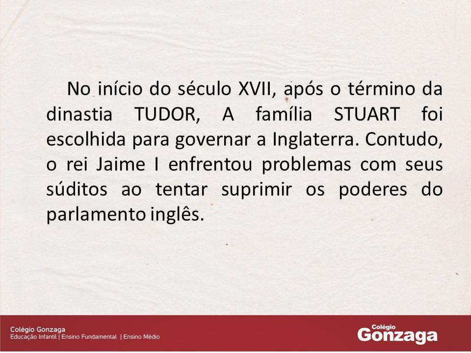 No início do século XVII, após o término da dinastia TUDOR, A família STUART foi escolhida para governar a Inglaterra.