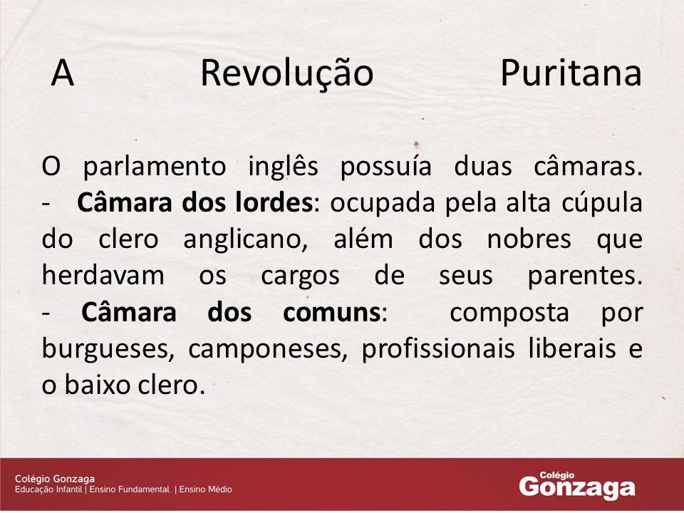 A Revolução Puritana O parlamento inglês possuía duas câmaras.