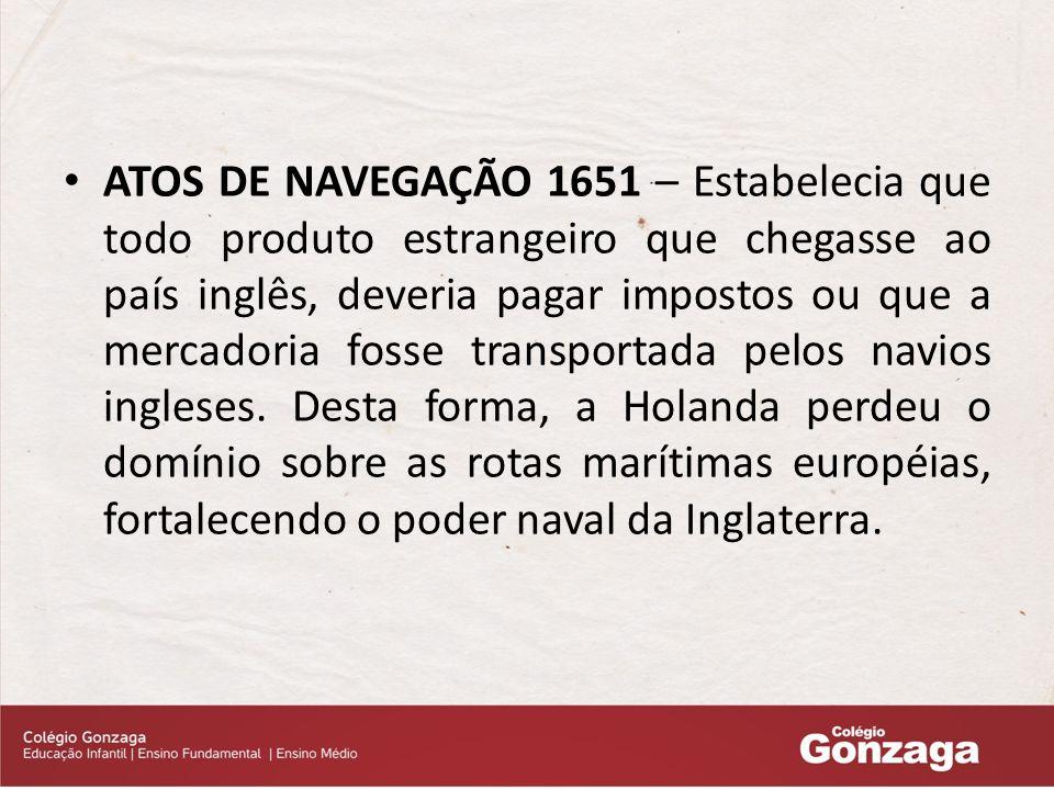ATOS DE NAVEGAÇÃO 1651 – Estabelecia que todo produto estrangeiro que chegasse ao país inglês, deveria pagar impostos ou que a mercadoria fosse transportada pelos navios ingleses.