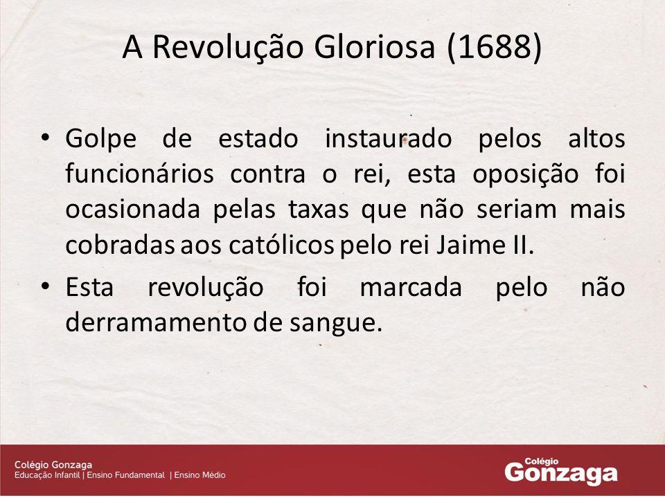 A Revolução Gloriosa (1688) Golpe de estado instaurado pelos altos funcionários contra o rei, esta oposição foi ocasionada pelas taxas que não seriam mais cobradas aos católicos pelo rei Jaime II.