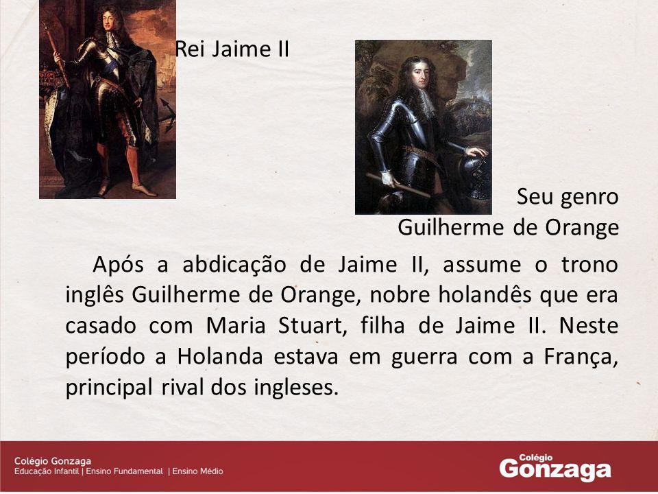 Rei Jaime II Seu genro Guilherme de Orange Após a abdicação de Jaime II, assume o trono inglês Guilherme de Orange, nobre holandês que era casado com Maria Stuart, filha de Jaime II.