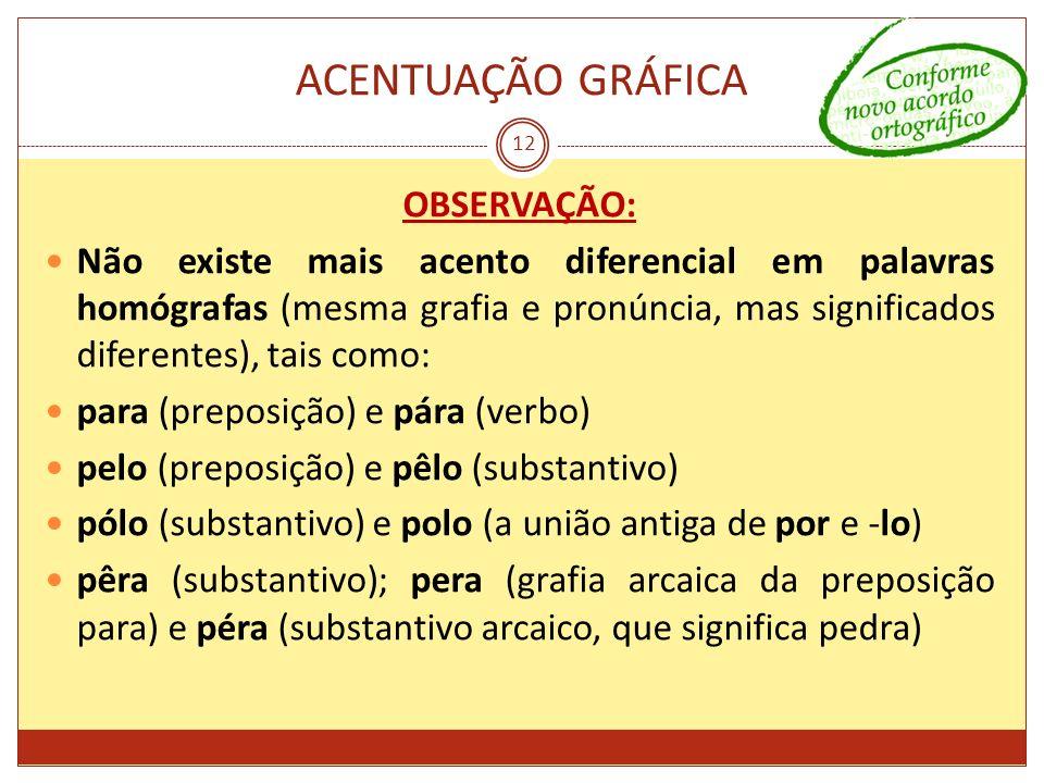 ACENTUAÇÃO GRÁFICA 12 OBSERVAÇÃO: Não existe mais acento diferencial em palavras homógrafas (mesma grafia e pronúncia, mas significados diferentes), t