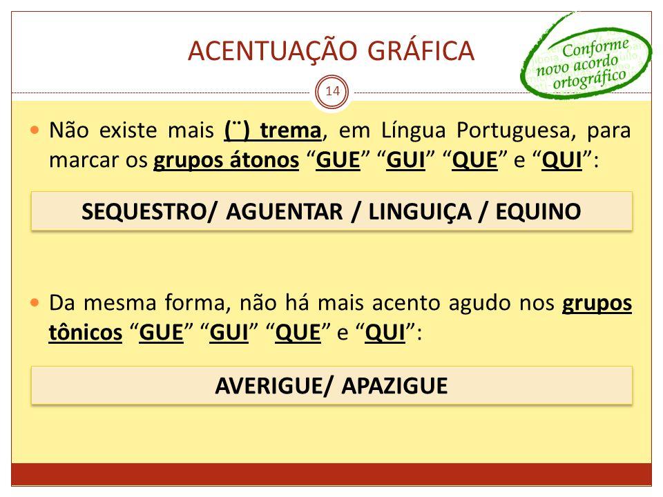 ACENTUAÇÃO GRÁFICA 14 Não existe mais (¨) trema, em Língua Portuguesa, para marcar os grupos átonos GUE GUI QUE e QUI: Da mesma forma, não há mais ace