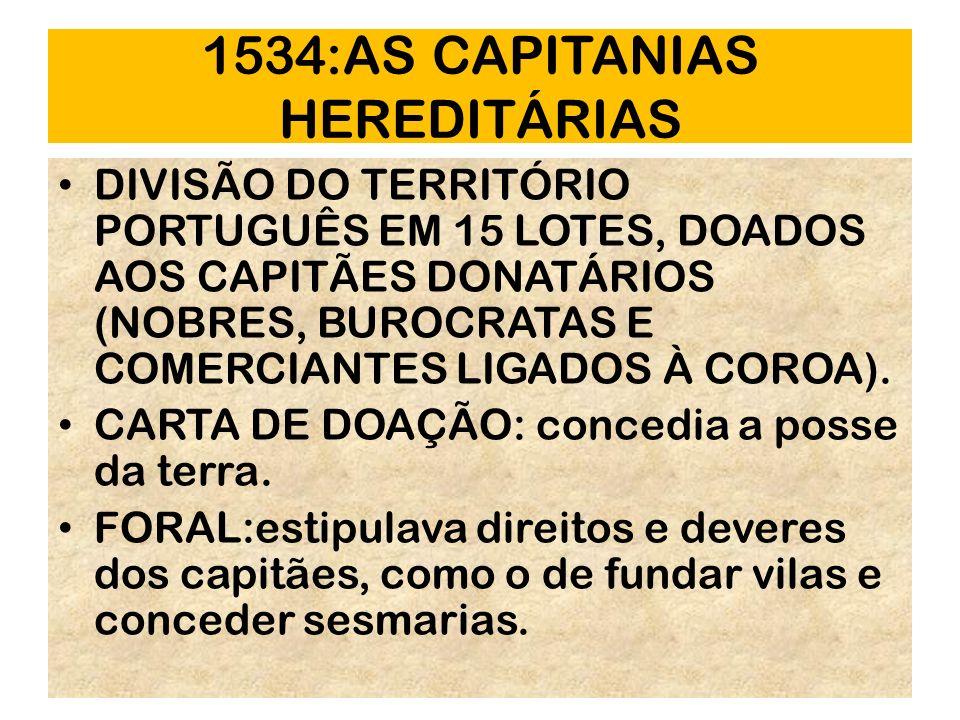 1534:AS CAPITANIAS HEREDITÁRIAS DIVISÃO DO TERRITÓRIO PORTUGUÊS EM 15 LOTES, DOADOS AOS CAPITÃES DONATÁRIOS (NOBRES, BUROCRATAS E COMERCIANTES LIGADOS