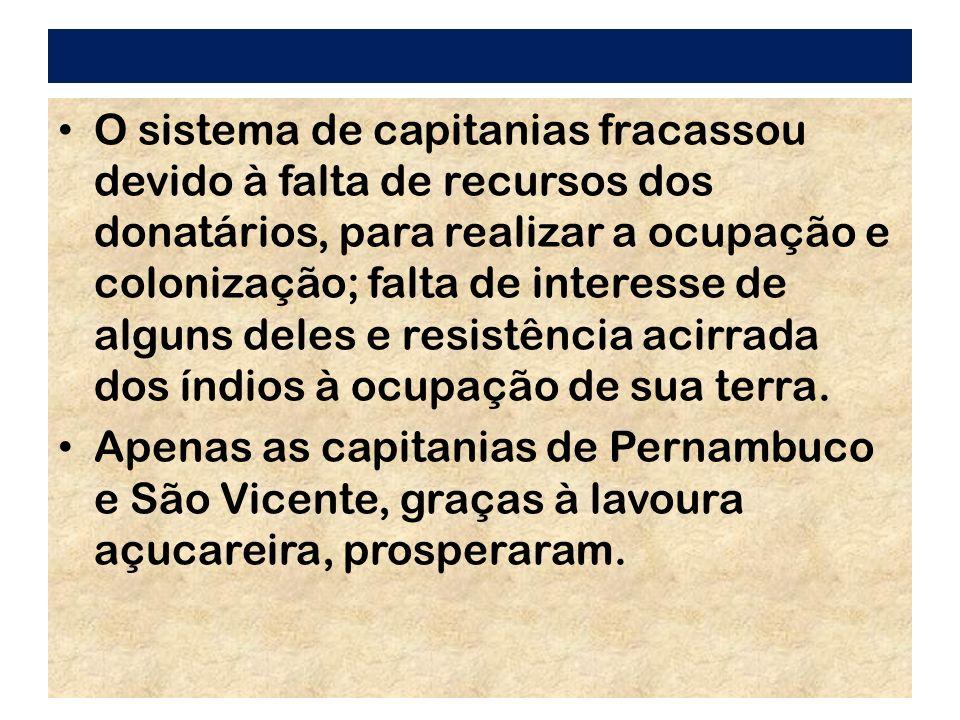 O sistema de capitanias fracassou devido à falta de recursos dos donatários, para realizar a ocupação e colonização; falta de interesse de alguns dele