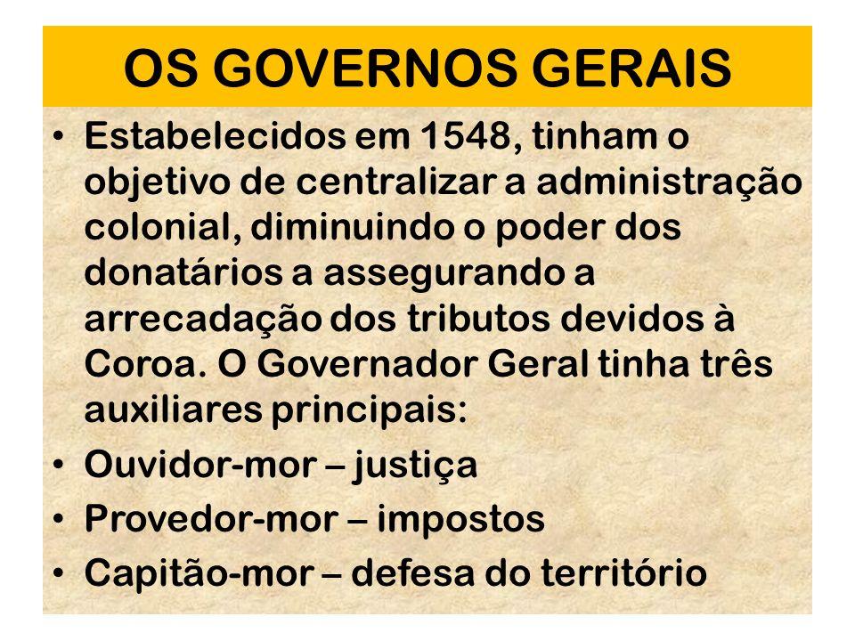 OS GOVERNOS GERAIS Estabelecidos em 1548, tinham o objetivo de centralizar a administração colonial, diminuindo o poder dos donatários a assegurando a