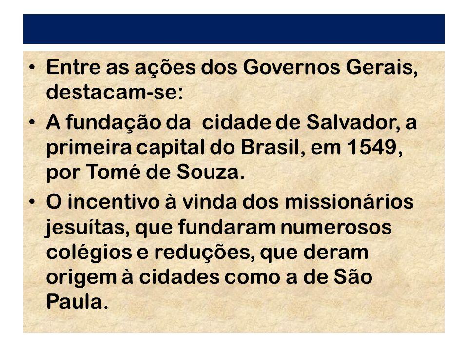 Entre as ações dos Governos Gerais, destacam-se: A fundação da cidade de Salvador, a primeira capital do Brasil, em 1549, por Tomé de Souza. O incenti