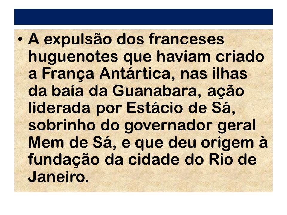 A expulsão dos franceses huguenotes que haviam criado a França Antártica, nas ilhas da baía da Guanabara, ação liderada por Estácio de Sá, sobrinho do