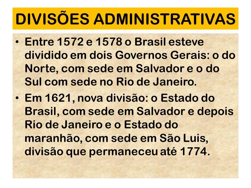 DIVISÕES ADMINISTRATIVAS Entre 1572 e 1578 o Brasil esteve dividido em dois Governos Gerais: o do Norte, com sede em Salvador e o do Sul com sede no R