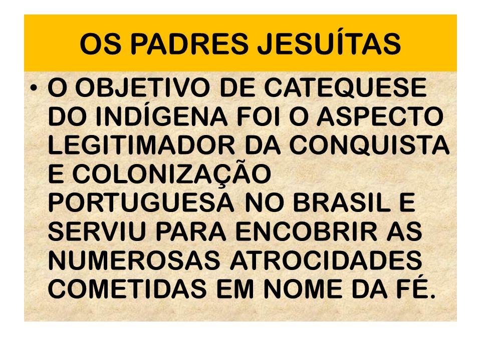 OS PADRES JESUÍTAS O OBJETIVO DE CATEQUESE DO INDÍGENA FOI O ASPECTO LEGITIMADOR DA CONQUISTA E COLONIZAÇÃO PORTUGUESA NO BRASIL E SERVIU PARA ENCOBRI